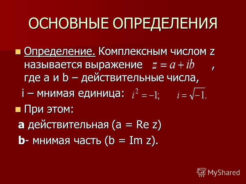 ОСНОВНЫЕ ОПРЕДЕЛЕНИЯ Определение. Комплексным числом z называется выражение, где a и b – действительные числа, Определение. Комплексным числом z называется выражение, где a и b – действительные числа, i – мнимая единица: i – мнимая единица: При этом: