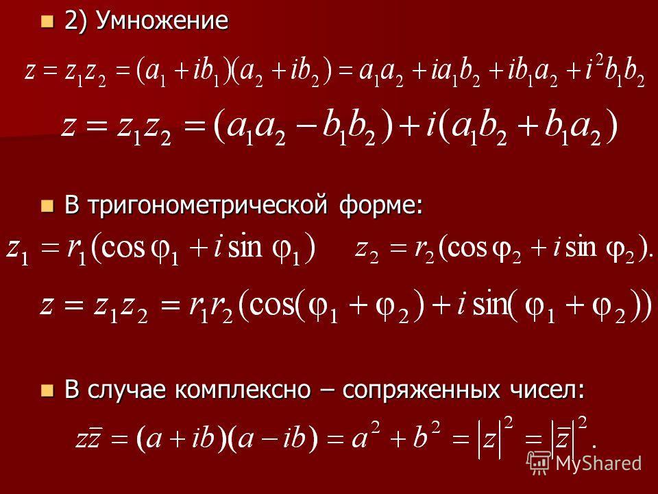 2) Умножение 2) Умножение В тригонометрической форме: В тригонометрической форме: В случае комплексно – сопряженных чисел: В случае комплексно – сопряженных чисел: