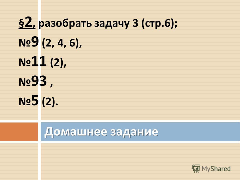 § 2, разобрать задачу 3 ( стр.6); 9 (2, 4, 6), 11 (2), 93, 5 (2). Домашнее задание