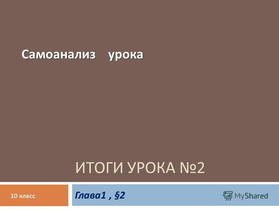 ИТОГИ УРОКА 2 Глава 1, §2 Самоанализ урока 10 класс