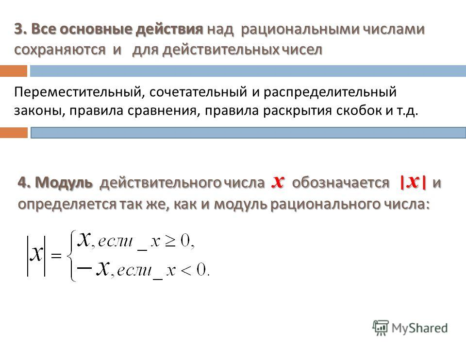 3. Все основные действия над рациональными числами сохраняются и для действительных чисел Переместительный, сочетательный и распределительный законы, правила сравнения, правила раскрытия скобок и т. д. 4. Модуль действительного числа х обозначается |