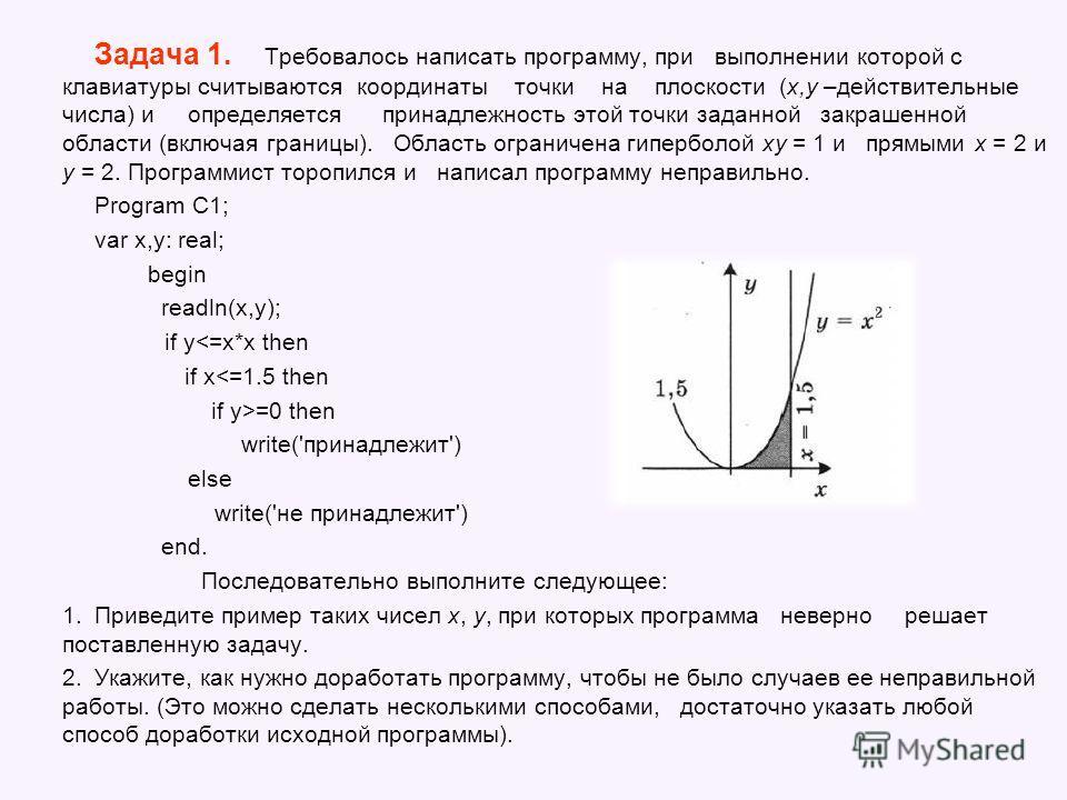 Задача 1. Требовалось написать программу, при выполнении которой с клавиатуры считываются координаты точки на плоскости (x,y –действительные числа) и определяется принадлежность этой точки заданной закрашенной области (включая границы). Область огран