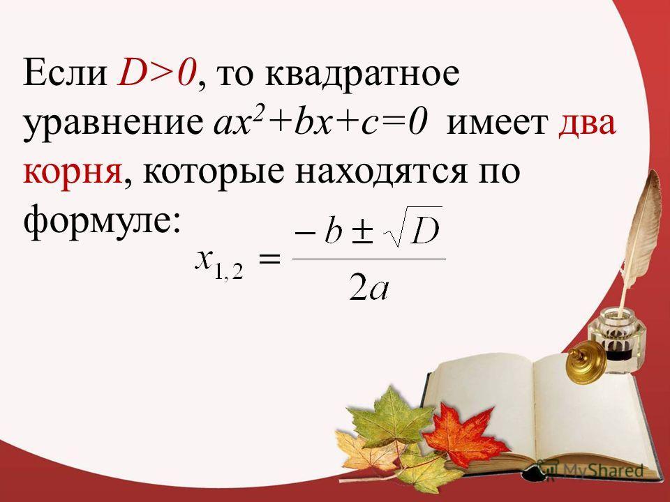 Если D>0, то квадратное уравнение ax 2 +bx+c=0 имеет два корня, которые находятся по формуле:
