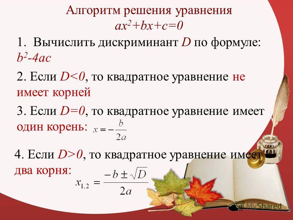 Алгоритм решения уравнения ax 2 +bx+c=0 1. Вычислить дискриминант D по формуле: b 2 -4ac 2. Если D0, то квадратное уравнение имеет два корня: