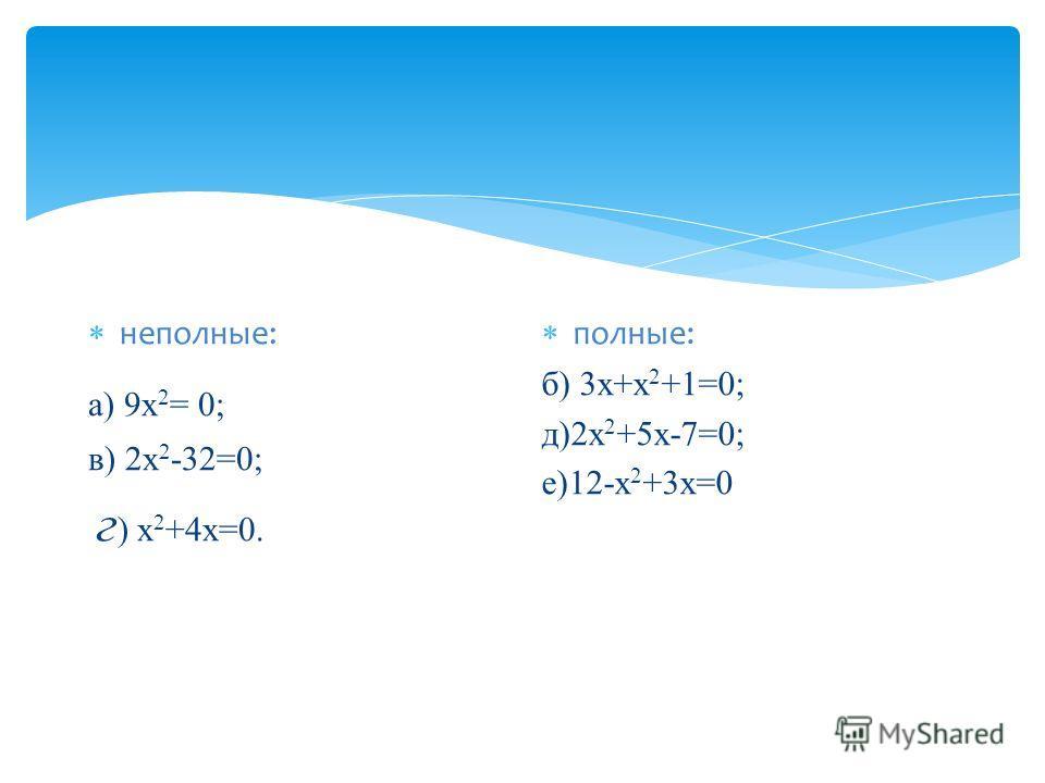 неполные: а) 9 х 2 = 0; в) 2 х 2 -32=0; г ) х 2 +4 х=0. полные: б) 3 х+х 2 +1=0; д)2 х 2 +5 х-7=0; е)12-х 2 +3 х=0