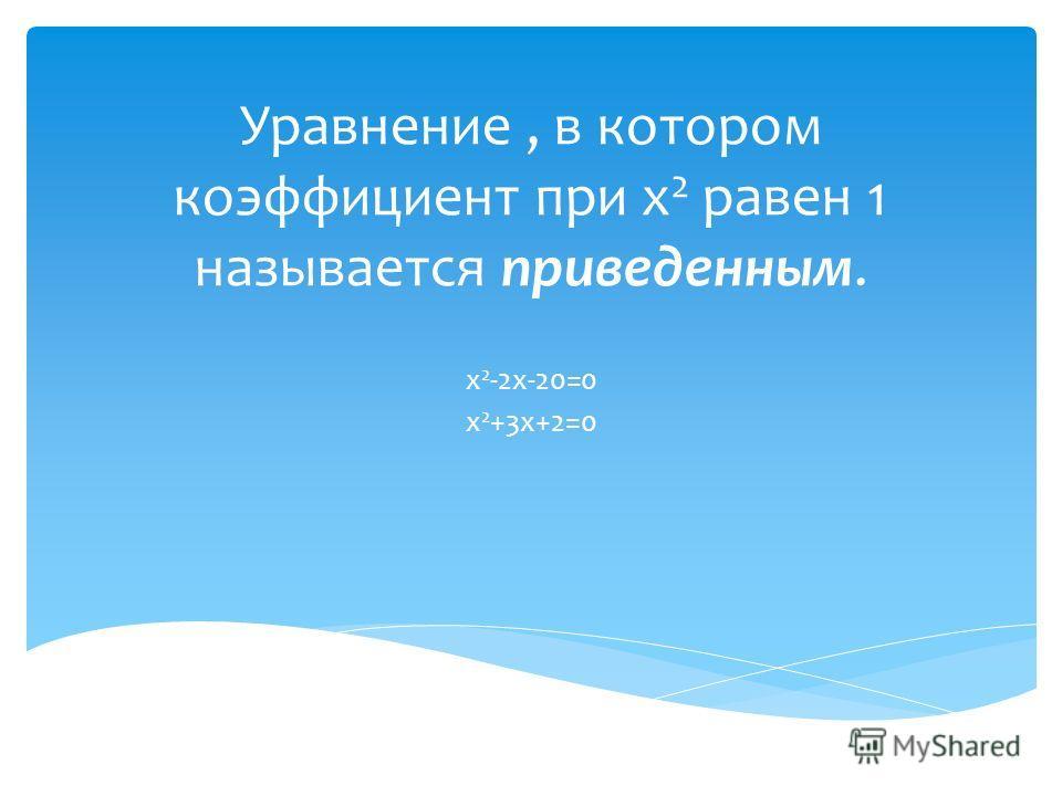 Уравнение, в котором коэффициент при х 2 равен 1 называется приведенным. х 2 -2 х-20=0 х 2 +3 х+2=0