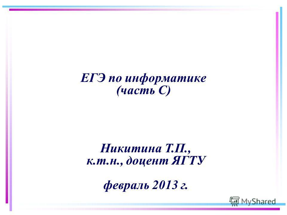 ЕГЭ по информатике (часть С) Никитина Т.П., к.т.н., доцент ЯГТУ февраль 2013 г.