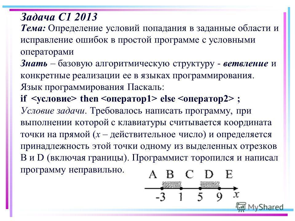 Задача С1 2013 Тема: Определение условий попадания в заданные области и исправление ошибок в простой программе с условными операторами Знать – базовую алгоритмическую структуру - ветвление и конкретные реализации ее в языках программирования. Язык пр