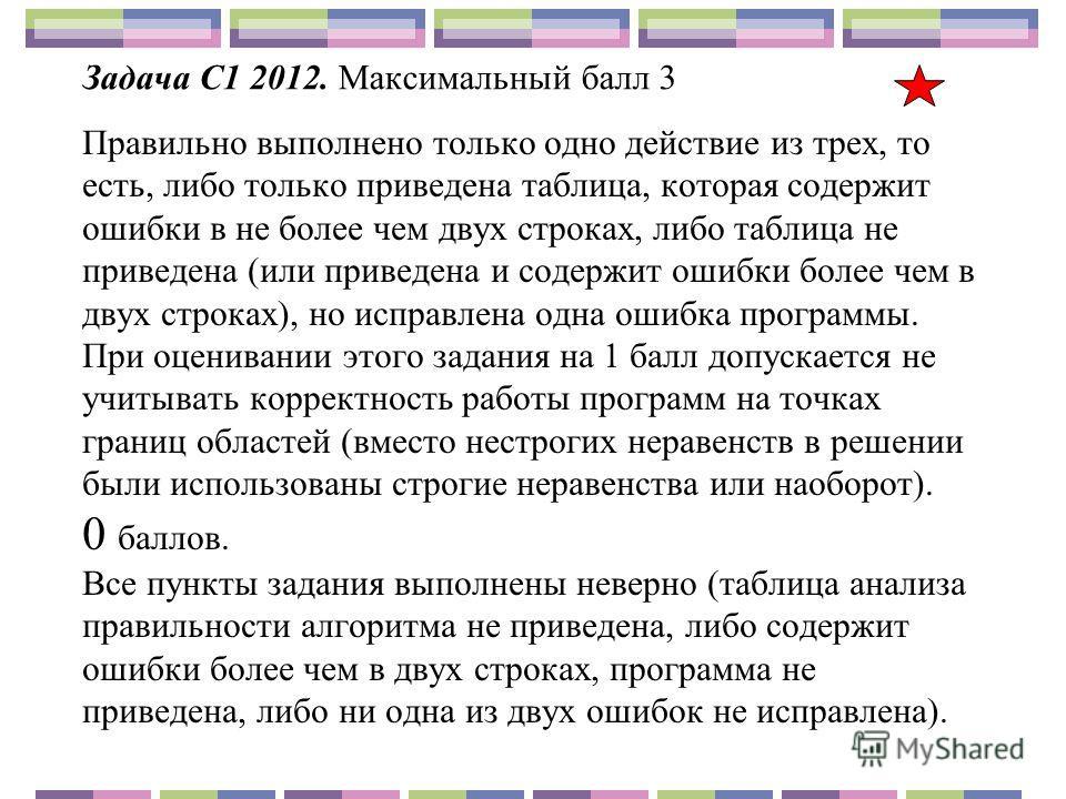 Задача С1 2012. Максимальный балл 3 Правильно выполнено только одно действие из трех, то есть, либо только приведена таблица, которая содержит ошибки в не более чем двух строках, либо таблица не приведена (или приведена и содержит ошибки более чем в