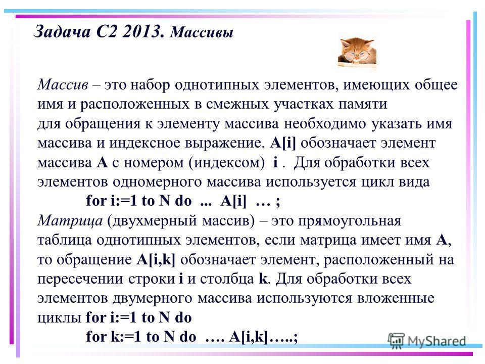 Задача С2 2013. Массивы Массив – это набор однотипных элементов, имеющих общее имя и расположенных в смежных участках памяти для обращения к элементу массива необходимо указать имя массива и индексное выражение. A[i] обозначает элемент массива A с но