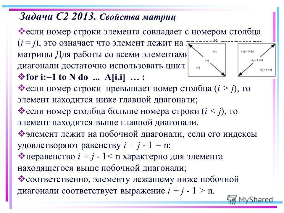 Задача С2 2013. Свойства матриц если номер строки элемента совпадает с номером столбца (i = j), это означает что элемент лежит на главной диагонали матрицы Для работы со всеми элементами главной диагонали достаточно использовать цикл for i:=1 to N do