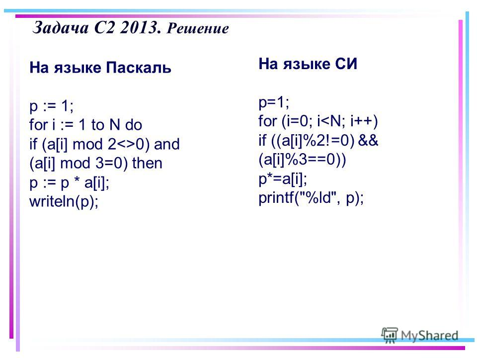 Задача С2 2013. Решение На языке Паскаль p := 1; for i := 1 to N do if (a[i] mod 20) and (a[i] mod 3=0) then p := p * a[i]; writeln(p); На языке СИ p=1; for (i=0; i