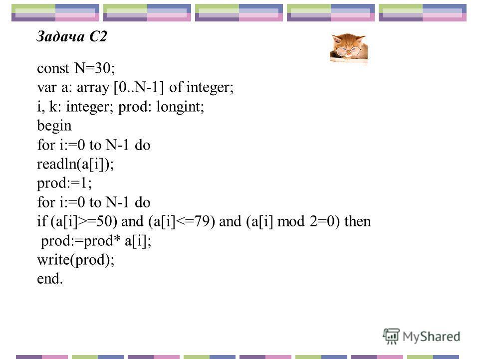 Задача С2 const N=30; var a: array [0..N-1] of integer; i, k: integer; prod: longint; begin for i:=0 to N-1 do readln(a[i]); prod:=1; for i:=0 to N-1 do if (a[i]>=50) and (a[i]