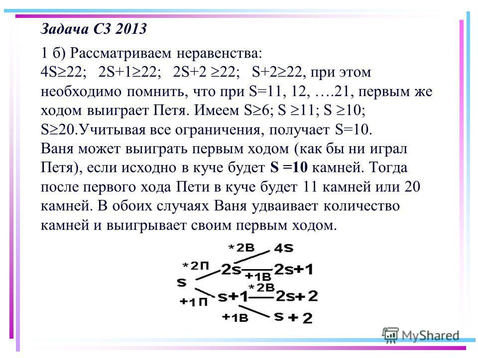 Задача С3 2013 1 б) Рассматриваем неравенства: 4S 22; 2S+1 22; 2S+2 22; S+2 22, при этом необходимо помнить, что при S=11, 12, ….21, первым же ходом выиграет Петя. Имеем S 6; S 11; S 10; S 20. Учитывая все ограничения, получает S=10. Ваня может выигр