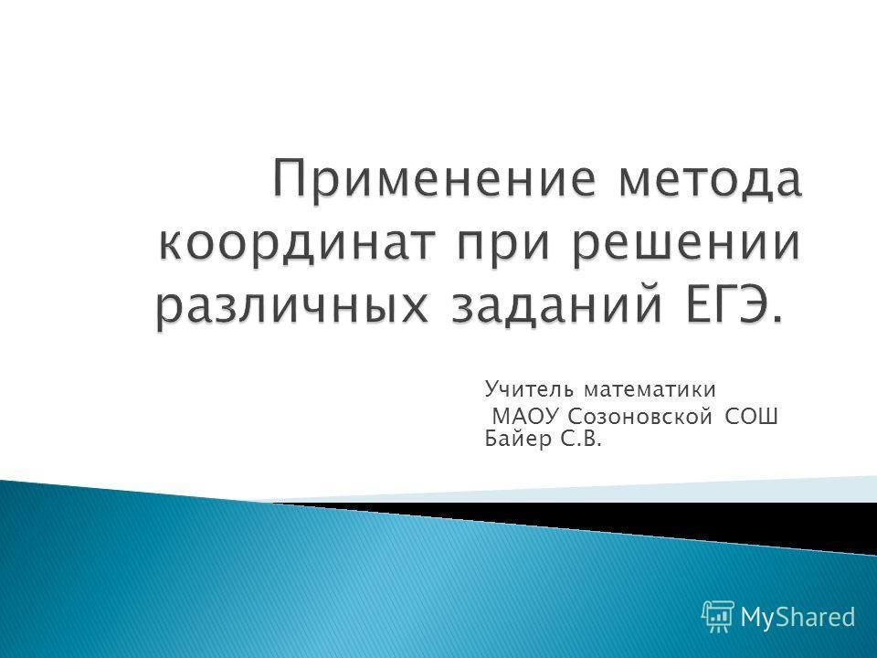 Учитель математики МАОУ Созоновской СОШ Байер С.В.