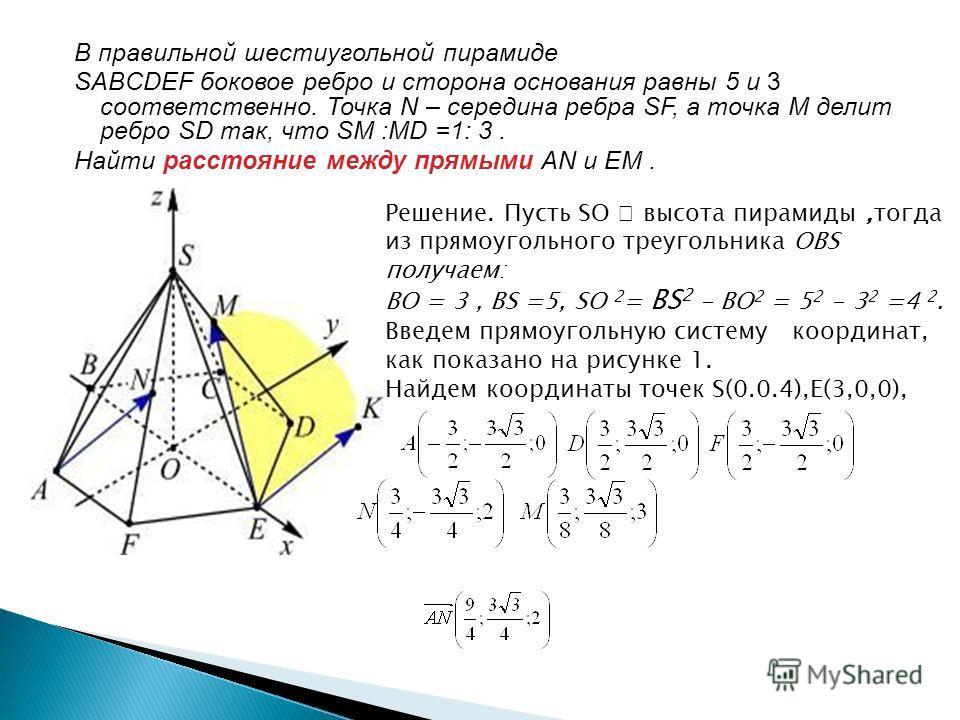 В правильной шестиугольной пирамиде SABCDEF боковое ребро и сторона основания равны 5 и 3 соответственно. Точка N – середина ребра SF, а точка M делит ребро SD так, что SM :MD =1: 3. Найти расстояние между прямыми AN и EM. Решение. Пусть SO высота пи