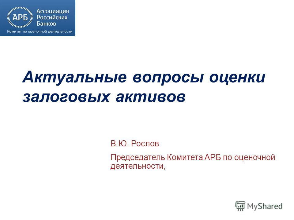 Актуальные вопросы оценки залоговых активов В.Ю. Рослов Председатель Комитета АРБ по оценочной деятельности,