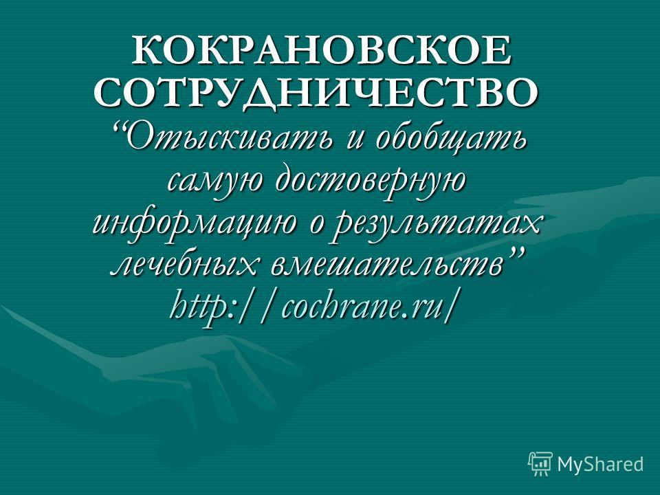 КОКРАНОВСКОЕ СОТРУДНИЧЕСТВО Отыскивать и обобщать самую достоверную информацию о результатах лечебных вмешательств http://cochrane.ru/ КОКРАНОВСКОЕ СОТРУДНИЧЕСТВО Отыскивать и обобщать самую достоверную информацию о результатах лечебных вмешательств
