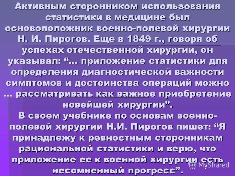 Активным сторонником использования статистики в медицине был основоположник военно-полевой хирургии Н. И. Пирогов. Еще в 1849 г., говоря об успехах отечественной хирургии, он указывал:... приложение статистики для определения диагностической важности