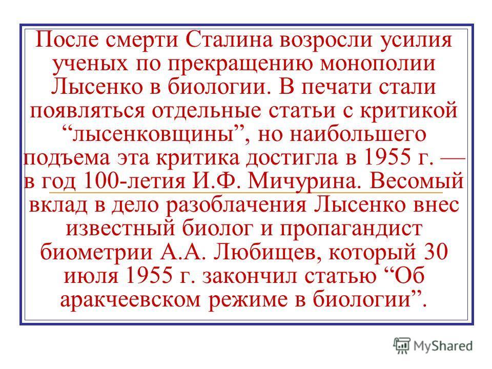 После смерти Сталина возросли усилия ученых по прекращению монополии Лысенко в биологии. В печати стали появляться отдельные статьи с критикой лысенковщины, но наибольшего подъема эта критика достигла в 1955 г. в год 100-летия И.Ф. Мичурина. Весомый