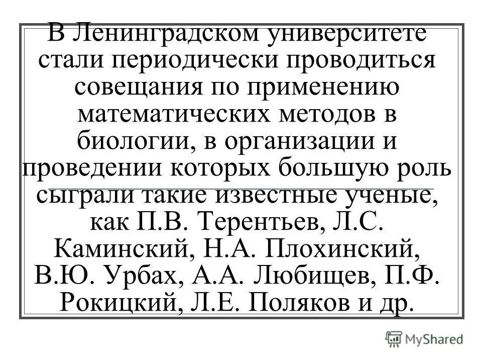 В Ленинградском университете стали периодически проводиться совещания по применению математических методов в биологии, в организации и проведении которых большую роль сыграли такие известные ученые, как П.В. Терентьев, Л.С. Каминский, Н.А. Плохинский