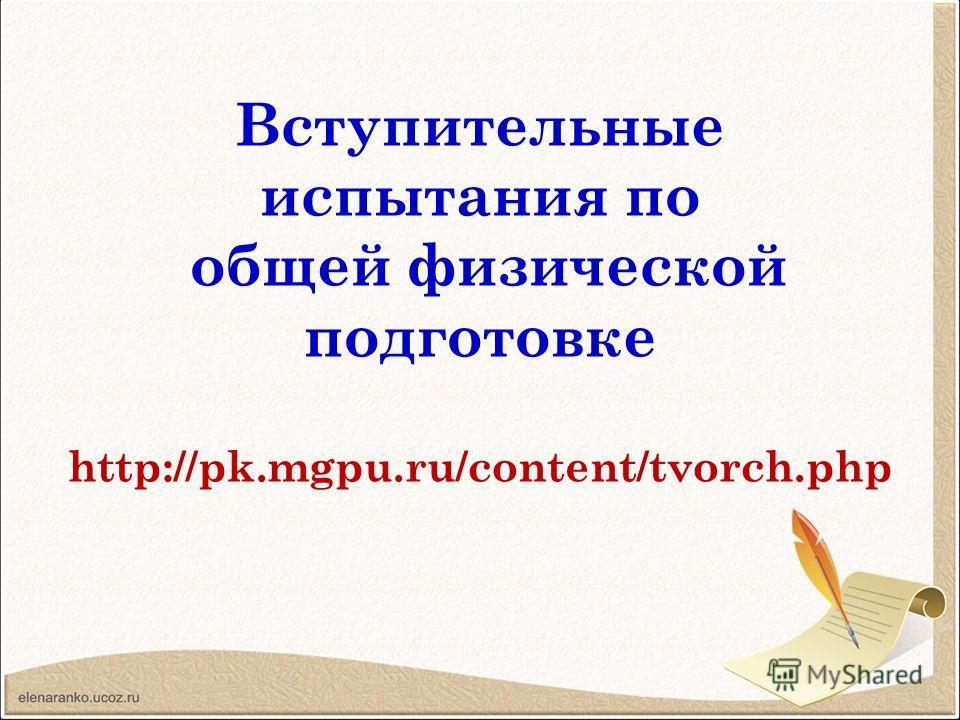 Вступительные испытания по общей физической подготовке http://pk.mgpu.ru/content/tvorch.php