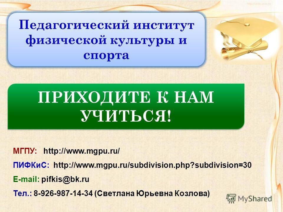 МГПУ: http://www.mgpu.ru/ ПИФКиС: http://www.mgpu.ru/subdivision.php?subdivision=30 E-mail: pifkis@bk.ru Тел.: 8-926-987-14-34 (Светлана Юрьевна Козлова) Педагогический институт физической культуры и спорта ПРИХОДИТЕ К НАМ УЧИТЬСЯ!
