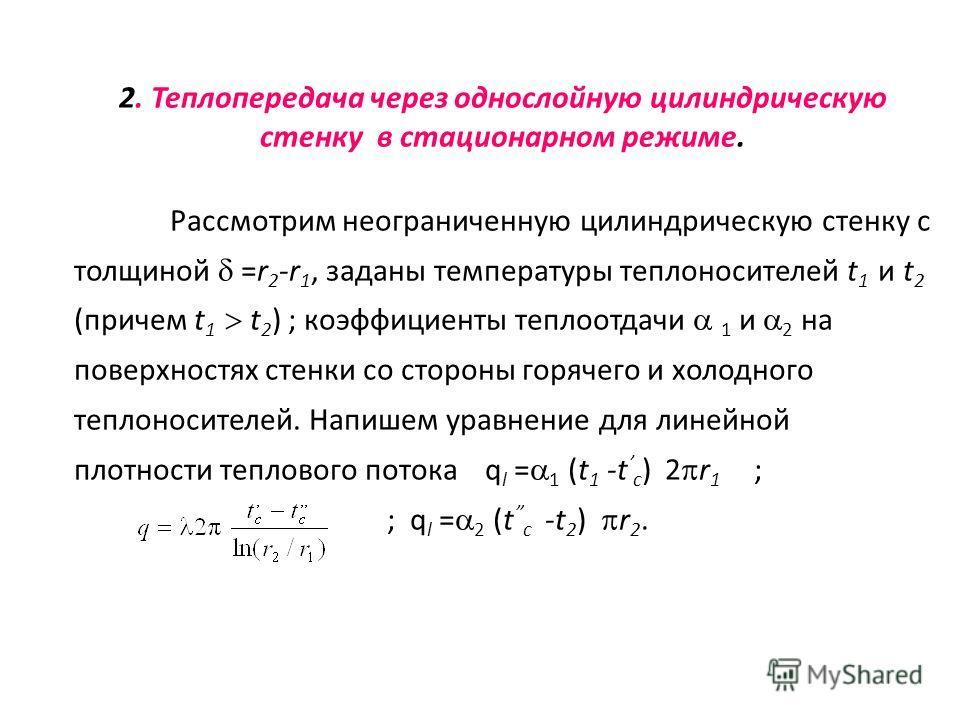 2. Теплопередача через однослойную цилиндрическую стенку в стационарном режиме. Рассмотрим неограниченную цилиндрическую стенку с толщиной =r 2 -r 1, заданы температуры теплоносителей t 1 и t 2 (причем t 1 t 2 ) ; коэффициенты теплоотдачи 1 и 2 на по