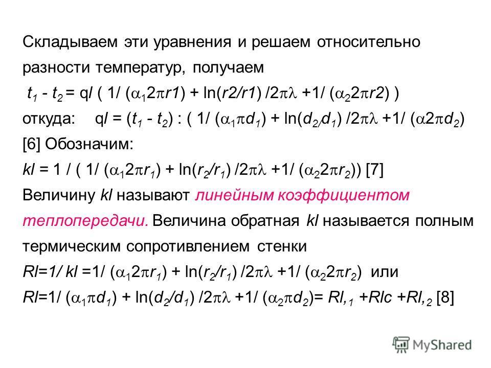 Складываем эти уравнения и решаем относительно разности температур, получаем t 1 - t 2 = ql ( 1/ ( 1 2 r1) + ln(r2/r1) /2 +1/ ( 2 2 r2) ) откуда: ql = (t 1 - t 2 ) : ( 1/ ( 1 d 1 ) + ln(d 2/ d 1 ) /2 +1/ ( 2 d 2 ) [6] Обозначим: kl = 1 / ( 1/ ( 1 2 r