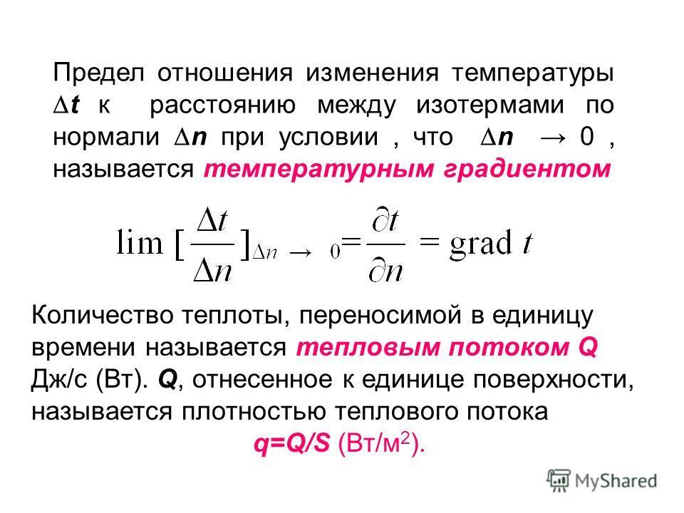 Предел отношения изменения температуры t к расстоянию между изотермами по нормали n при условии, что n 0, называется температурным градиентом Количество теплоты, переносимой в единицу времени называется тепловым потоком Q Дж/с (Вт). Q, отнесенное к е