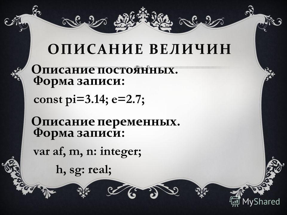 ОПИСАНИЕ ВЕЛИЧИН Описание постоянных. Форма записи: const pi=3.14; e=2.7; Описание переменных. Форма записи: var af, m, n: integer; h, sg: real;