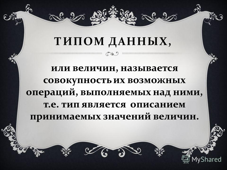 ТИПОМ ДАННЫХ, или величин, называется совокупность их возможных операций, выполняемых над ними, т. е. тип является описанием принимаемых значений величин.