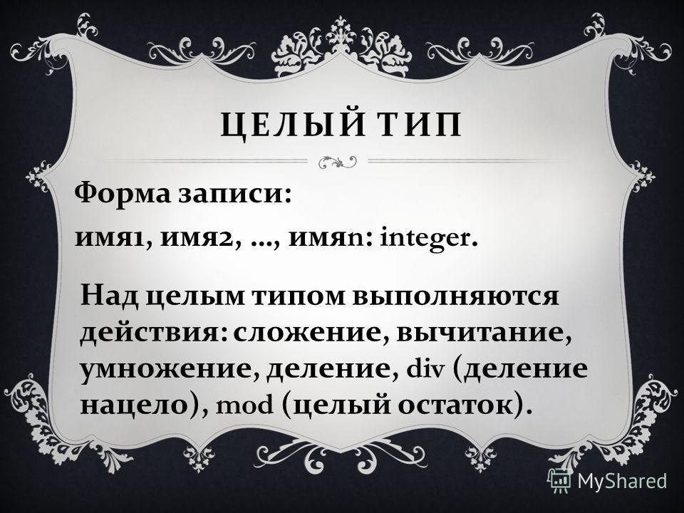 ЦЕЛЫЙ ТИП Форма записи : имя 1, имя 2, …, имя n: integer. Над целым типом выполняются действия: сложение, вычитание, умножение, деление, div (деление нацело), mod (целый остаток).