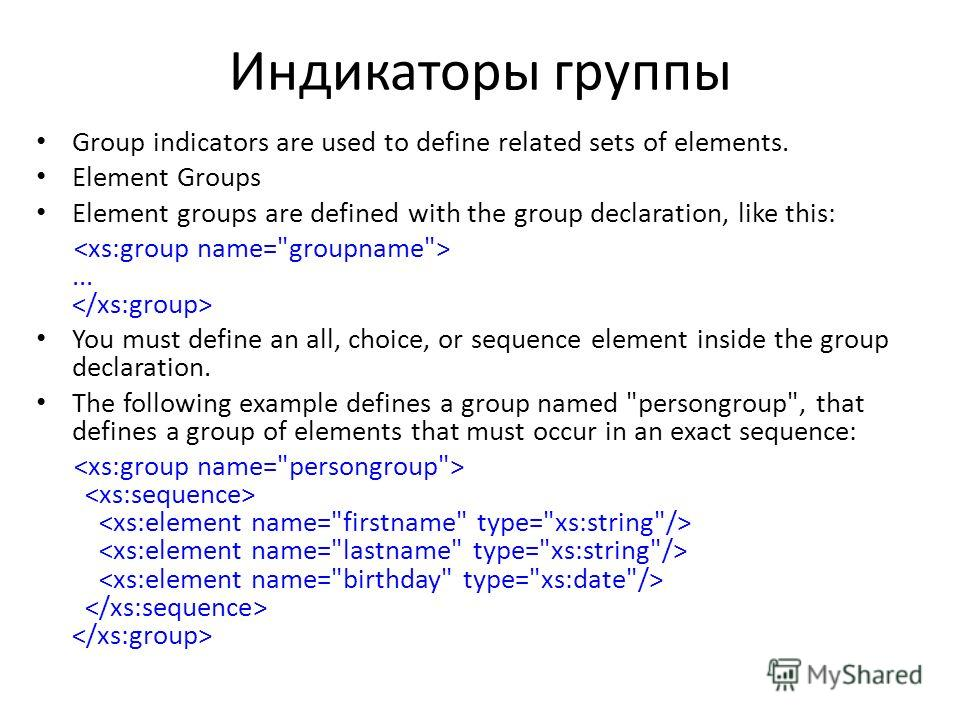 Индикаторы группы Group indicators are used to define related sets of elements. Element Groups Element groups are defined with the group declaration, like this:... You must define an all, choice, or sequence element inside the group declaration. The