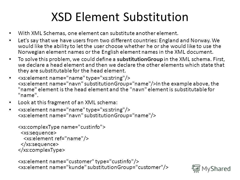 XSD Element Substitution With XML Schemas, one element can substitute another element. Let's say that we have users from two different countries: England and Norway. We would like the ability to let the user choose whether he or she would like to use