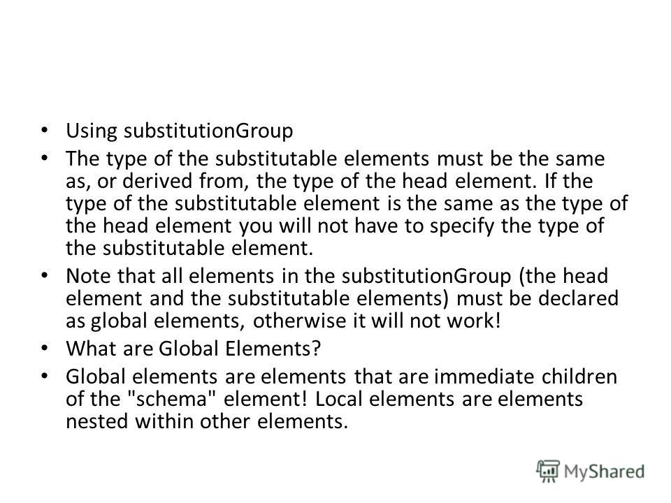 Using substitutionGroup The type of the substitutable elements must be the same as, or derived from, the type of the head element. If the type of the substitutable element is the same as the type of the head element you will not have to specify the t
