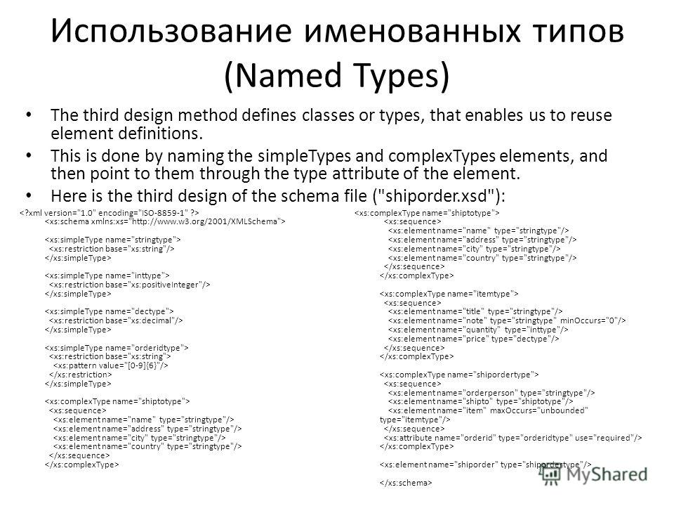 Использование именнованных типов (Named Types) The third design method defines classes or types, that enables us to reuse element definitions. This is done by naming the simpleTypes and complexTypes elements, and then point to them through the type a