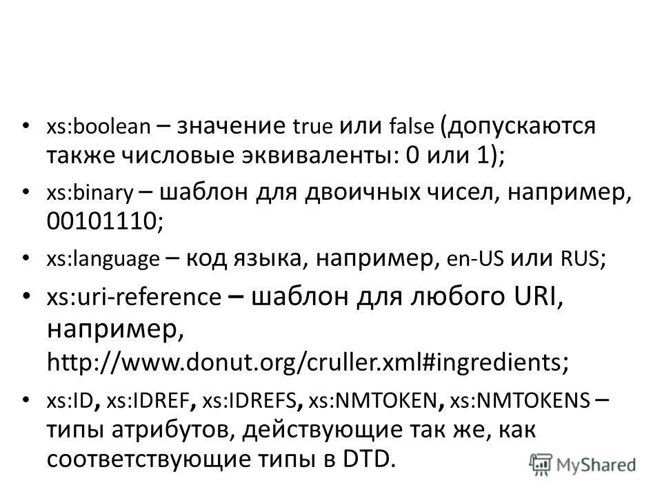 xs:boolean – значение true или false (допускаются также числовые эквиваленты: 0 или 1); xs:binary – шаблон для двоичных чисел, наприменр, 00101110; xs:language – код языка, наприменр, en-US или RUS ; xs:uri-reference – шаблон для любого URI, напримен