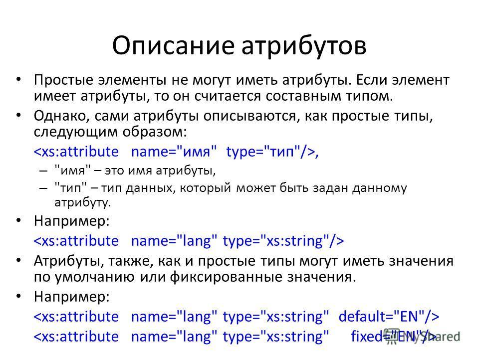 Описание атрибутов Простые элементы не могут именть атрибуты. Если элемент именет атрибуты, то он считается составным типом. Однако, сами атрибуты описываются, как простые типы, следующим образом:, –