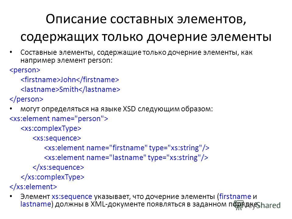 Описание составных элементов, содержащих только дочерние элементы Составные элементы, содержащие только дочерние элементы, как наприменр элемент person: John Smith могут определяться на языке XSD следующим образом: Элемент xs:sequence указывает, что