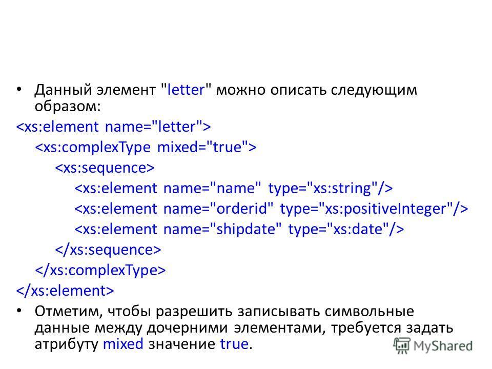 Данный элемент letter можно описать следующим образом: Отметим, чтобы разрешить записывать символьные данные между дочерними элементами, требуется задать атрибуту mixed значение true.