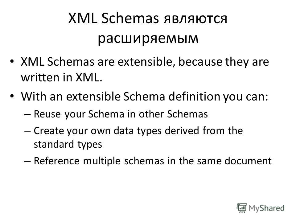 XML Schemas являются расширяемым XML Schemas are extensible, because they are written in XML. With an extensible Schema definition you can: – Reuse your Schema in other Schemas – Create your own data types derived from the standard types – Reference