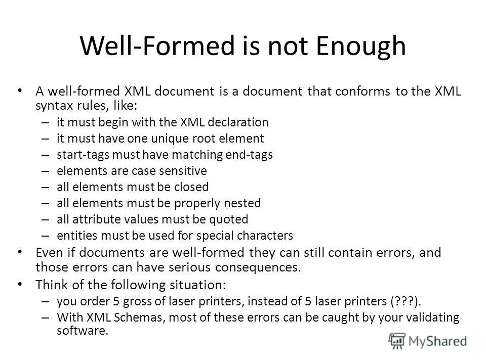 Well-Formed is not Enough A well-formed XML document is a document that conforms to the XML syntax rules, like: – it must begin with the XML declaration – it must have one unique root element – start-tags must have matching end-tags – elements are ca