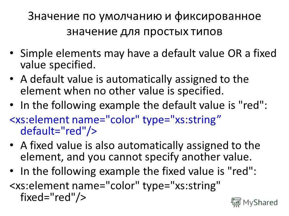 Значение по умолчанию и фиксированное значение для простых типов Simple elements may have a default value OR a fixed value specified. A default value is automatically assigned to the element when no other value is specified. In the following example