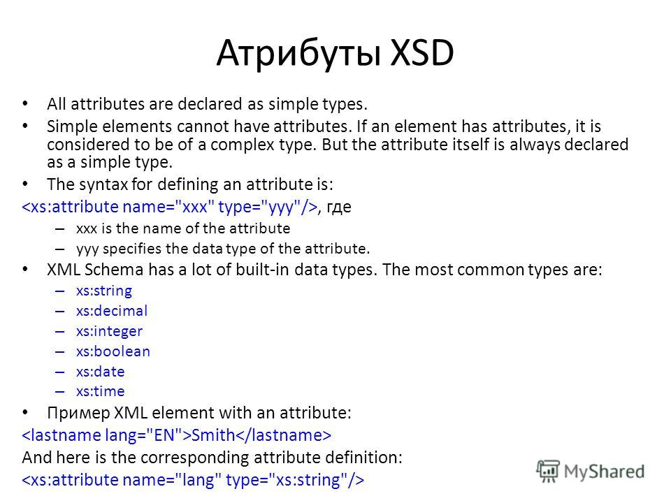 Атрибуты XSD All attributes are declared as simple types. Simple elements cannot have attributes. If an element has attributes, it is considered to be of a complex type. But the attribute itself is always declared as a simple type. The syntax for def