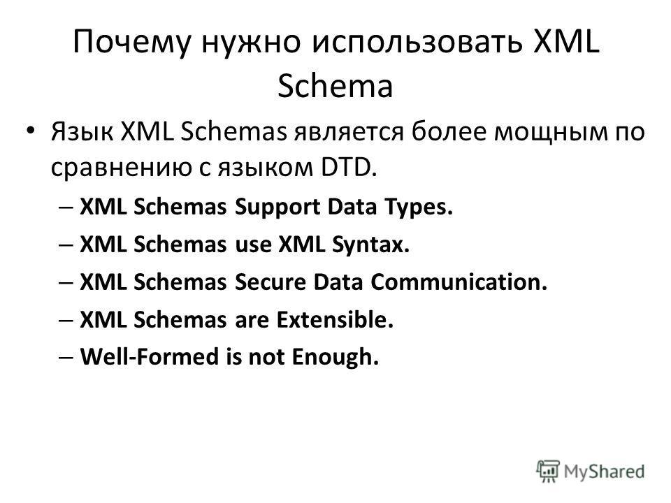 Почему нужно использовать XML Schema Язык XML Schemas является более мощным по сравнению с языком DTD. – XML Schemas Support Data Types. – XML Schemas use XML Syntax. – XML Schemas Secure Data Communication. – XML Schemas are Extensible. – Well-Forme
