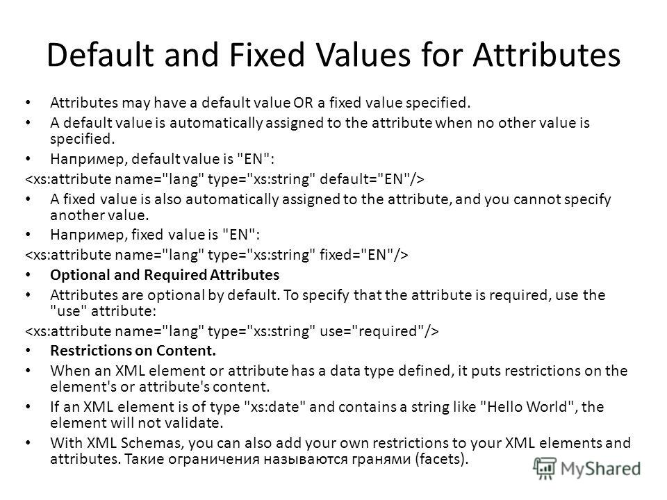 Default and Fixed Values for Attributes Attributes may have a default value OR a fixed value specified. A default value is automatically assigned to the attribute when no other value is specified. Наприменр, default value is