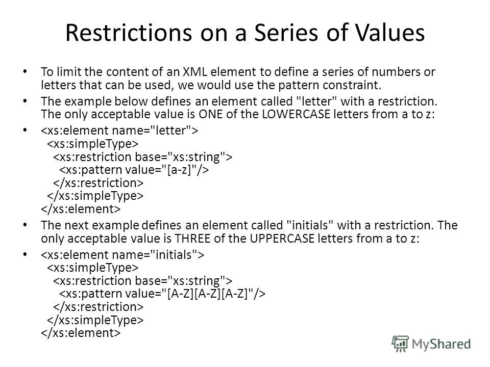 Restrictions on a Series of Values To limit the content of an XML element to define a series of numbers or letters that can be used, we would use the pattern constraint. The example below defines an element called
