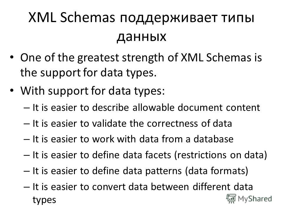 XML Schemas поддерживает типы данных One of the greatest strength of XML Schemas is the support for data types. With support for data types: – It is easier to describe allowable document content – It is easier to validate the correctness of data – It