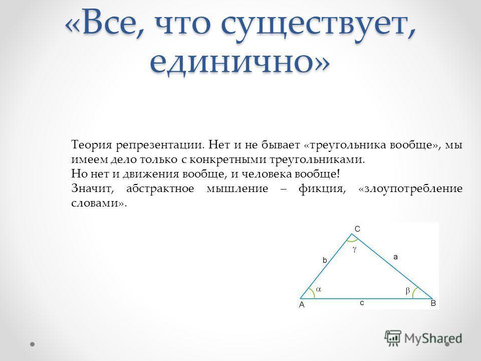«Все, что существует, единично» Теория репрезентации. Нет и не бывает «треугольника вообще», мы имеем дело только с конкретными треугольниками. Но нет и движения вообще, и человека вообще! Значит, абстрактное мышление – фикция, «злоупотребление слова